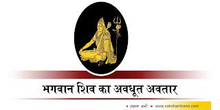 -Avdhoot-Avatar photo, -Avdhoot-Avatar image, -Avdhoot-Avatar JPEG, संक्षमबनों इन हिन्दी में, संक्षम बनों इन हिन्दी में, sakshambano in hindi, saksham bano in hindi, भगवान शिव का अवधूत अवतार in hindi, भटके देवराज इन्द्र को रास्ता दिखाया in hindi, bhagwan shiv ke 19 avatar in hindi, bhagwan shiv ke 19 avatar ke naam in hindi, bhagwan shiv ke 19 avatar ka mahatva in hindi, bhagwan shiv ke 19 avatar kya hai hin hindi, bhagwan shiv ke 19 avatar ki pooja in hindi, bhagwan shiv ke kitne avatar hai in hindi, bhagwan shiv ke kitne roop hai in hindi, bhagwan shiv avatar hai in hindi, shiv-parvti in hindi, shiv kya hai in hindi, bhagwan shiv hi mahakaal hai in hindi, shiv avtar ki utpatti in hindi,भगवान शिव का अवधूत अवतार in hindi, ब्रह्मा जी नारद जी से कहते है in hindi, जिस दिन से माँ सती ने अपने शरीर को त्याग किया था in hindi, उसी दिन से भगवान शिव ने अपना अवधूत सवरूप धारण किया in hindi, और साधारण मनुष्यों के समान पत्नी वियोग से दुखी होकर in hindi, परमहंस योगिनियों के समान नग्न शरीर, in hindi, सर्वांग में भस्सम मले हुए मस्तक पर जटा-जूट धारण किये in hindi, गले में मुण्डों की माला पहने हुए in hindi, संसार में भ्रमण करते रहे in hindi,  एक दिन वह दिगम्बर वेशधारी भगवान शिव दारुक वन में जा पहुंचे in hindi, वहाँ उन्हें नग्न अवस्था में देखकर मुनियों की स्त्रियाँ उनके सुन्दर सवरूप पर मोहित होकर उनसे लिपट गई in hindi, यह सब देखकर तब ऋषि मुनियों ने भगवान शिवज को को श्राप दे दिया in hindi,  ऋषियों के ऐसा कहते ही भगवान शिव का लिंग पृथ्वी पर गिर पड़ा in hindi, पृथ्वी का सीना चीरते हुए पाताल के अन्दर जा पहुँचा in hindi, ऐसा होने के पश्चात ही भगवान शिव ने अपना सवरूप महाभयानक बना लिया in hindi,  किन्तु यह भेद किसी पर प्रकट न हुआ in hindi, की शिवजी ने ऐसा चरित्र की रचना क्यों की है in hindi,  तीनो लोकों में अनेक प्रकार के उपद्रव उठने लगे in hindi, जिस कारण सब लोग अत्यंत भयभीत दुखी तथा चिंतित हो गए in hindi,  पर्वतों से अग्नि की लपटें उठने लगी in hindi, दिन में आकाश से तारे टूट-टूट कर गिरने लगे in hindi,  चारों और हाहाकार हो गया in hindi, ऋषि मुनियों के आश्रम में यह उत्पाद सबसे अधिक हुए in hin