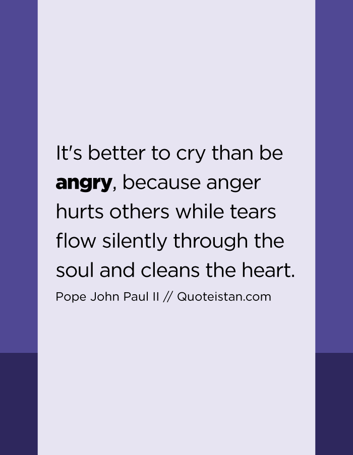 It's better to cry than be angry, because anger hurts others while tears flow silently through the soul and cleans the heart.