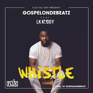 "GospelOnDeBeatz – ""Whistle"" ft. LK Kuddy"
