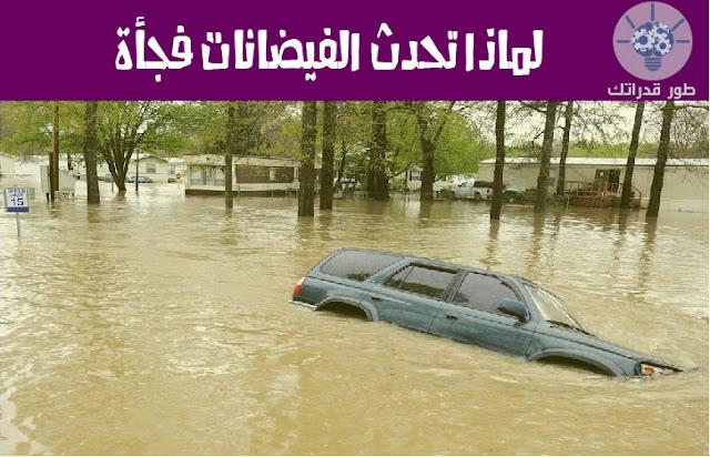 لماذا تحدث الفيضانات فجأة