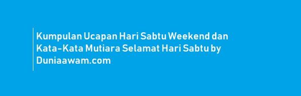 Kumpulan Ucapan Hari Sabtu Weekend dan Kata-Kata Mutiara Selamat Hari Sabtu