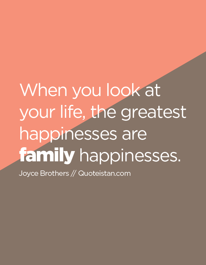 When you look at your life, the greatest happinesses are family happinesses.