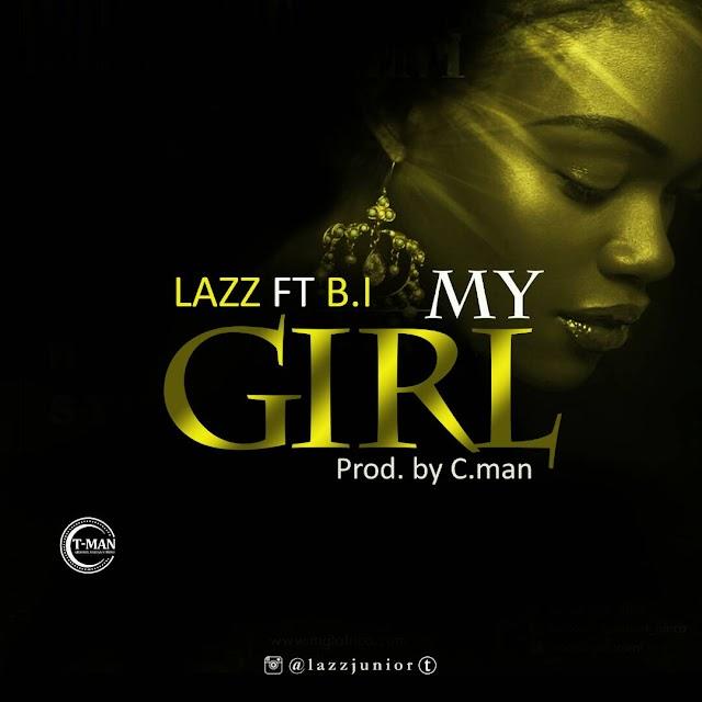 MUSIC: Lazz ft B.I My Girl (Prod. by C.man) @Lazzjunior