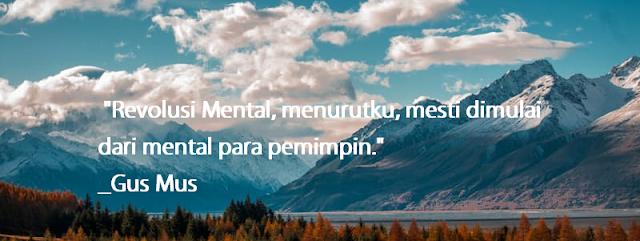 """""""Revolusi Mental, menurutku, mesti dimulai dari mental para pemimpin."""" - Gus Mus"""