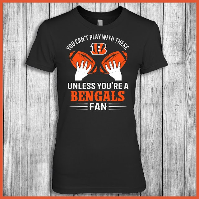 You Can't Play With These Unless You're A Bengals Fan Shirt