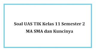 Soal UAS TIK Kelas 11 Semester 2 MA SMA dan Kuncinya