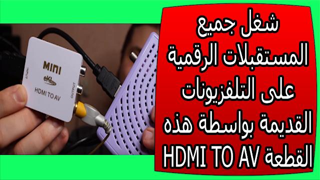شغل جميع المستقبلات الرقمية على التلفزيونات القديمة بواسطة هذه القطعة HDMI TO AV