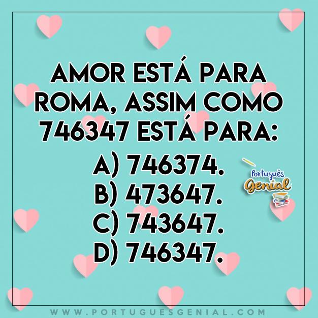 Desafio - Amor está para Roma, assim como 746347 está para: