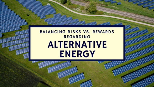 Balancing Risks vs. Rewards Regarding Alternative Energy