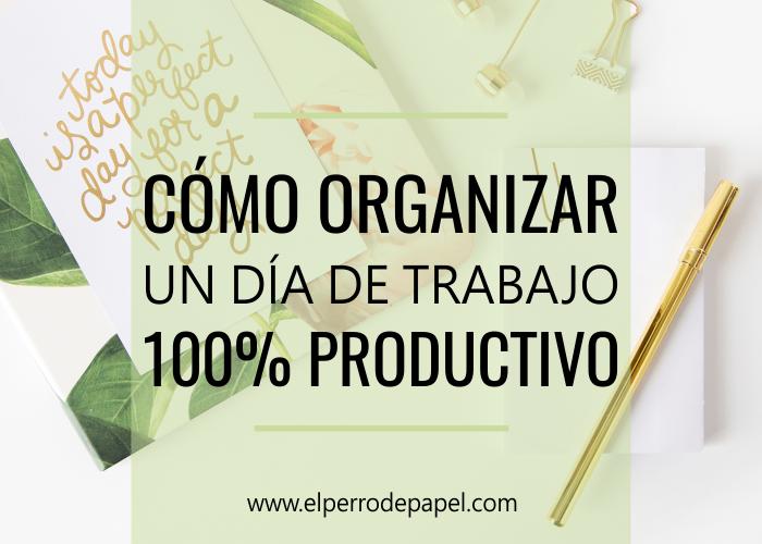 Cómo organizar un día de trabajo 100% productivo