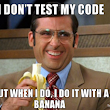 I don't test my code and you shouldn't either.