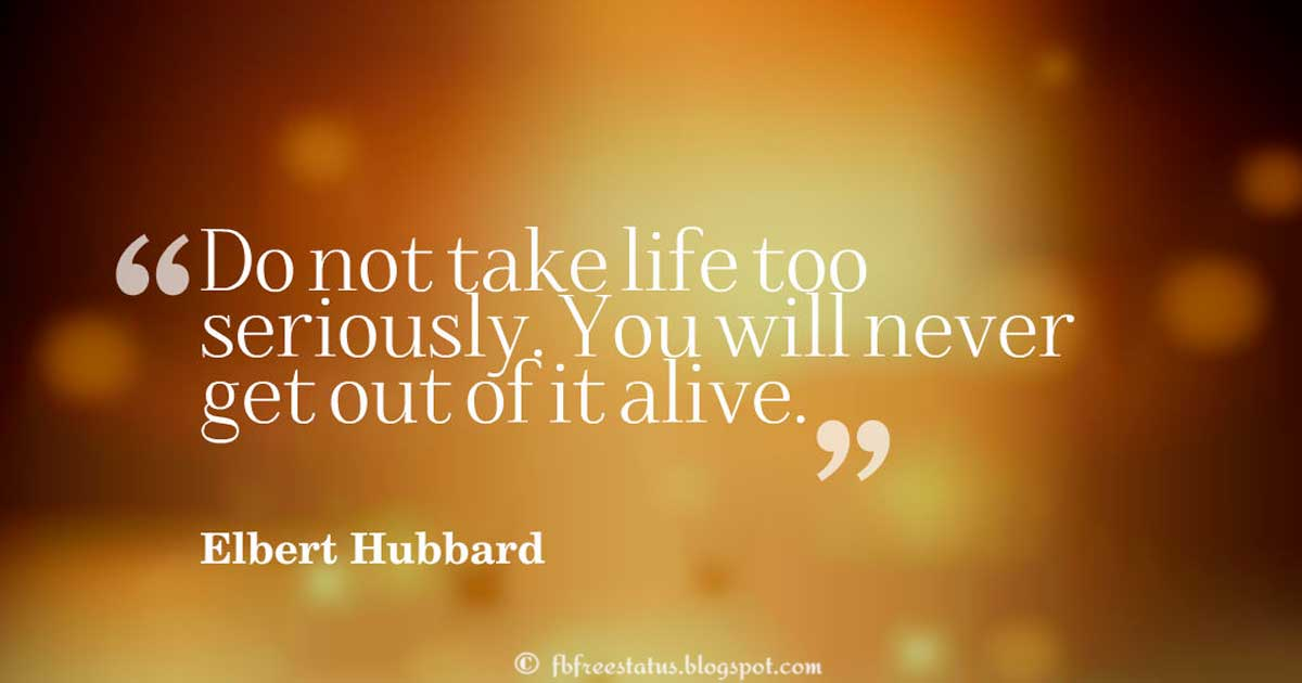 Funny Quotes, Do not take life too seriously. You will never get out of it alive.― Elbert Hubbard