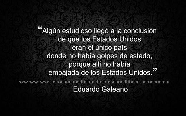 """""""Algún estudioso llegó a la conclusión de que los Estados Unidos eran el único país donde no había golpes de estado, porque allí no había embajada de los Estados Unidos."""" Eduardo Galeano"""