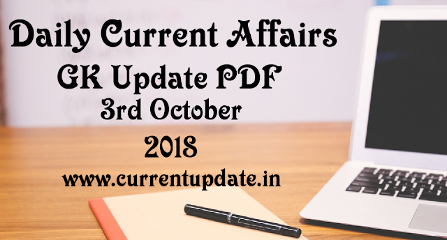 Daily Current Affairs 3rd October 2018 For All Competitive Exams | Daily GK Update PDF