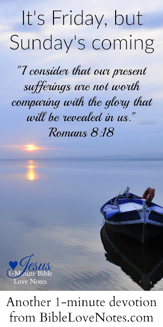 It's Friday, But Sunday's Coming - Romans 8:18