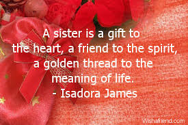 Happy Birthday wishes for sister: a sister is a gift to the heart, a friend to the spirit, a golden thread to the meaning of life