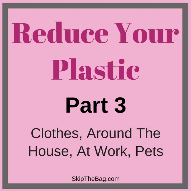 Reduce Your Plastic, Clothes, around the house, at work, and pets