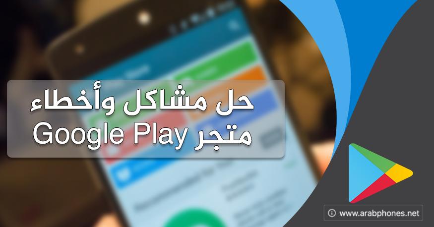 طريقة حل مشاكل وأخطاء متجر Google Play