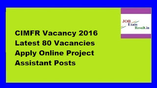 CIMFR Vacancy 2016 Latest 80 Vacancies Apply Online Project Assistant Posts