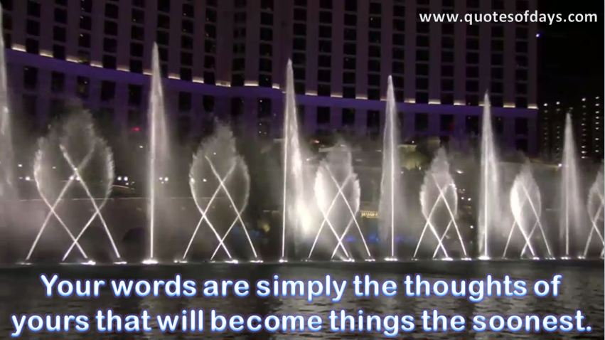 Your words are simply the thoughts of yours that will become things the soonest