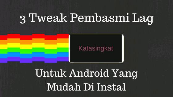 3 Tweak Pembasmi Lag Untuk Android Yang Mudah Di Instal