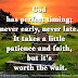 God has perfect timing; never early, never late. It takes a little patience and faith, but it's worth the wait.