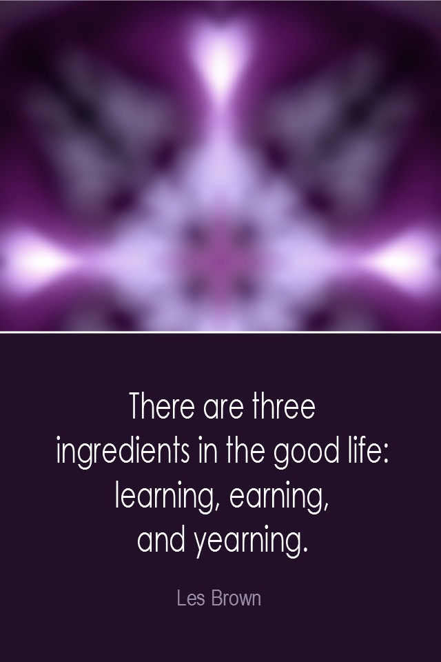 visual quote - image quotation: There are three ingredients in the good life: learning, earning, and yearning. - Les Brown