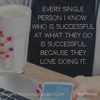 "Featured image of the article ""37 Inspirational Quotes About Life"": 15. ""Every single person I know who is successful at what they do is successful because they love doing it."" - Joe Penna"