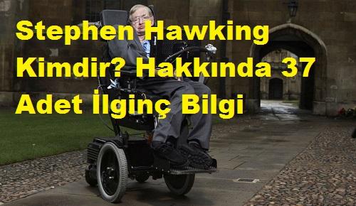 Stephen Hawking Kimdir? Hakkında 37 Adet İlginç Bilgi