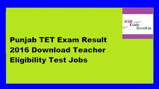 Punjab TET Exam Result 2016 Download Teacher Eligibility Test Jobs
