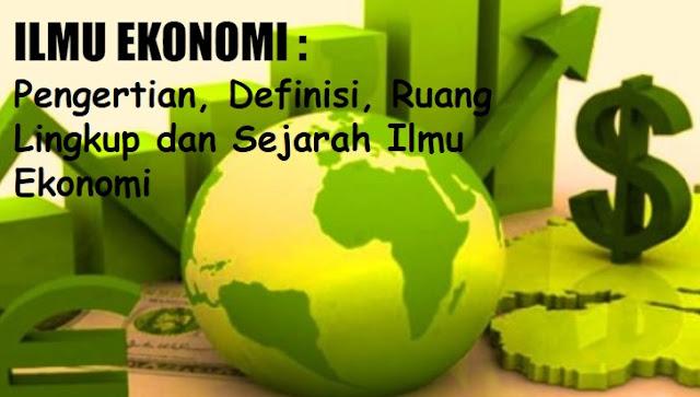 ILMU EKONOMI - Pengertian, Definisi, Ruang Lingkup, dan Sejarah Ilmu Ekonomi terlengkap
