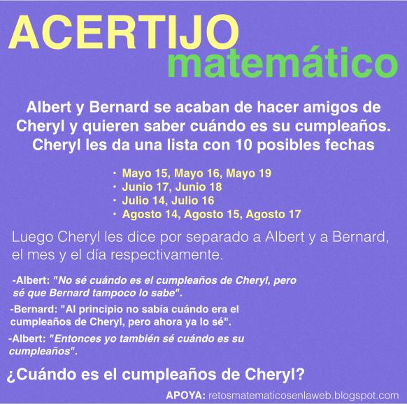 """Acertijos matemáticos cuando es que cumple Cheryl-Acertijo matemático: Albert y Bernard se acaban de hacer amigos de Cheryl y quieren saber cuándo es su cumpleaños. Cheryl les da una lista con 10 posibles fechas Mayo 15, Mayo 16, Mayo 19 Junio 17, Junio 18 Julio 14, Julio 16 Agosto 14, Agosto 15, Agosto 17 Luego Cheryl les dice por separado a Albert y a Bernard, el mes y el día respectivamente. -Albert: """"No sé cuándo es el cumpleaños de Cheryl, pero sé que Bernard tampoco lo sabe"""". -Bernard: """"Al principio no sabía cuándo era el cumpleaños de Cheryl, pero ahora ya lo sé"""". -Albert: """"Entonces yo también sé cuándo es su cumpleaños"""". ¿Cuándo es el cumpleaños de Cheryl?"""