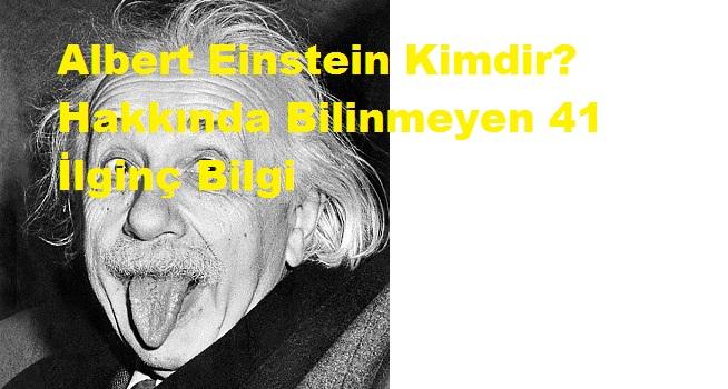 Albert Einstein Kimdir? Hakkında Bilinmeyen 41 İlginç Bilgi