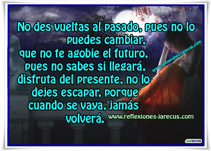No des vueltas al pasado, pues no lo puedes cambiar, que no te agobie el futuro, pues no sabes si llegará, disfruta del presente, no lo dejes escapar, porque cuando se vaya, jamás volverá.