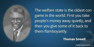 "The welfare state is the oldest con game in the world. First you take people's money away quietly, and then you give some of it back to them flamboyantly."" – Thomas Sowell"