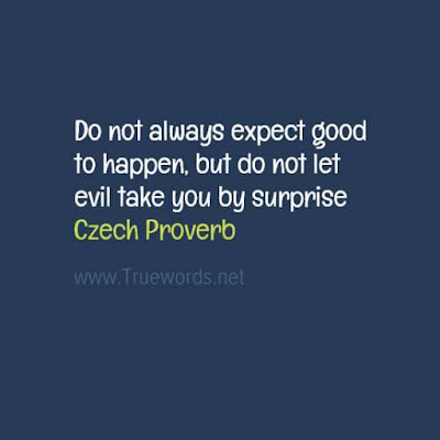 Do not always expect good to happen, but do not let evil take you by surprise
