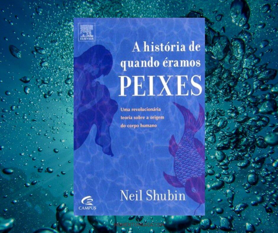 Resenha: A História de Quando Éramos Peixes, de Neil Shubin