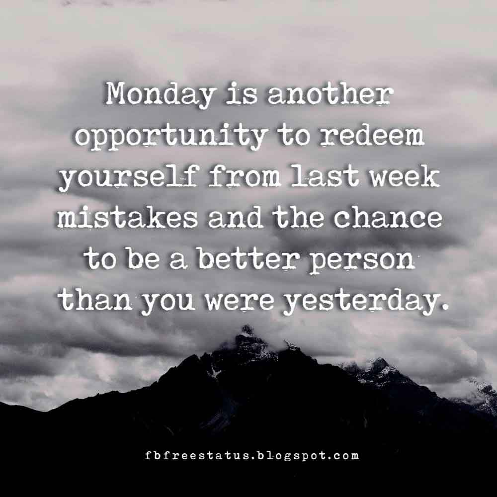 Monday is another opportunity to redeem yourself from last week mistakes and the chance to be a better person than you were yesterday.