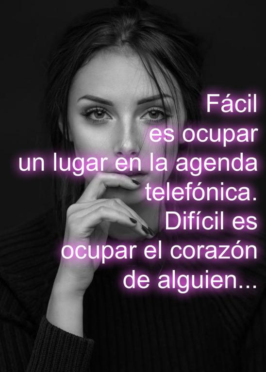 Fácil es ocupar un lugar en la agenda telefónica.  Difícil es ocupar el corazón de alguien...