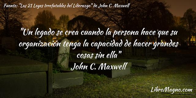 """""""Un legado se crea cuando la persona hace que su organización tenga la capacidad de hacer grandes cosas sin ella"""" John C. Maxwell"""