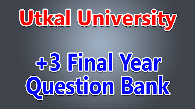Question Bank: Utkal University +3 Final Year Exam 2017 (Arts/Sc/Com) Question PDFs