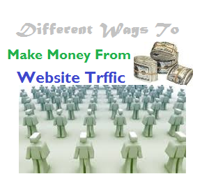Different Ways To Make Money From Website Traffic