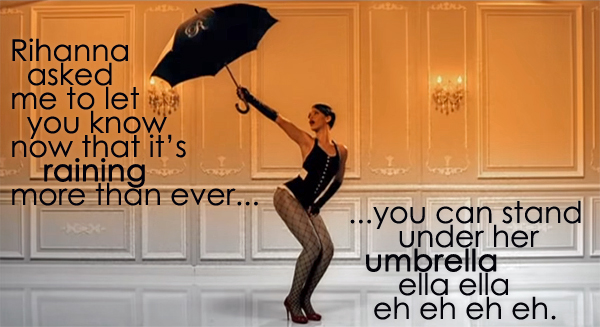 screen cap from Rihanna's 'Umbrealla' video, in which she is holding up a black umbrella, to which I've added text reading: 'Rihanna asked me to let you know now that it's raining more than ever, you can stand under her umbrella ella ella eh eh eh eh.'