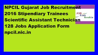 NPCIL Gujarat Job Recruitment 2016 Stipendiary Trainees Scientific Assistant Technician 128 Jobs Application Form npcil.nic.in
