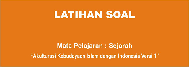 Soal Sejarah Indonesia X : Akulturasi Kebudayaan Islam di Nusantara Lengkap 2