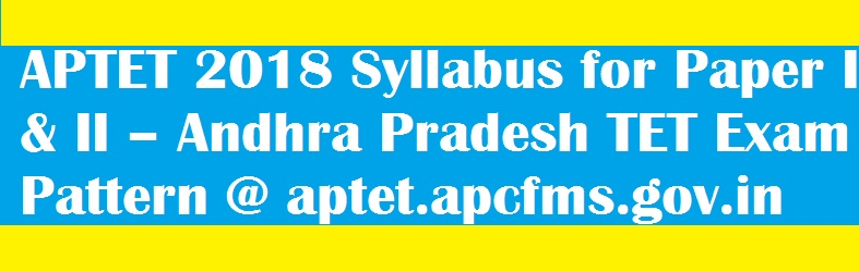 APTET 2018 Syllabus for Paper I & II – Andhra Pradesh TET Exam Pattern @ aptet.apcfms.gov.in