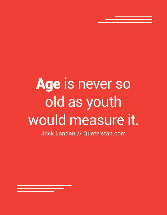 Age is never so old as youth would measure it.