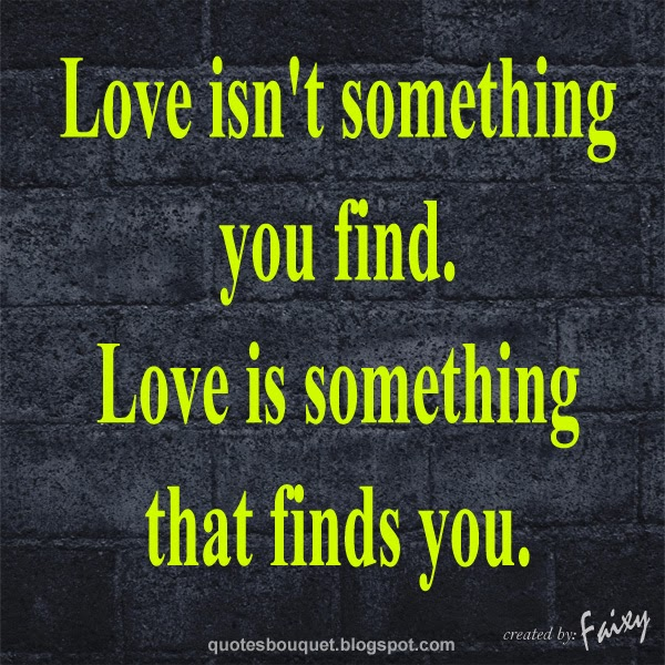"Love Finds You Quote: ""QUOTES BOUQUET: Love Is Something That Finds You"