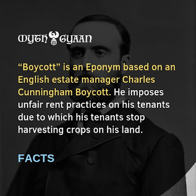 "English Facts: ""Boycott"" is an Eponym based on an English estate manager Charles Cunningham Boycott. He imposes unfair rent practices on his tenants due to which his tenants stop harvesting crops on his land."