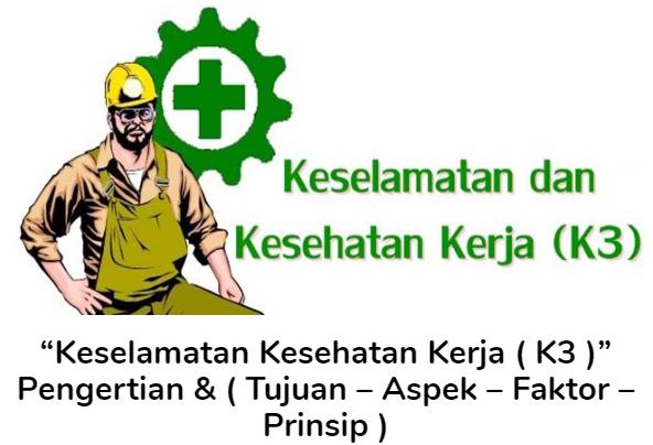 Pengertian Keselamatan Kesehatan Kerja (K3) Beserta Tujuan, Aspek, Faktor Dan Prinsip Terlengkap